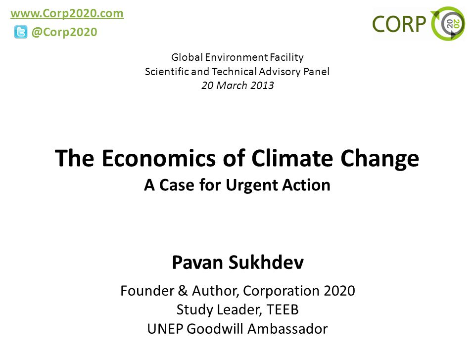 www.Corp2020.com @Corp2020 The Economics of Climate Change A Case for Urgent Action Pavan Sukhdev Founder & Author, Corporation 2020 Study Leader, TEEB UNEP Goodwill Ambassador Global Environment Facility Scientific and Technical Advisory Panel 20 March 2013