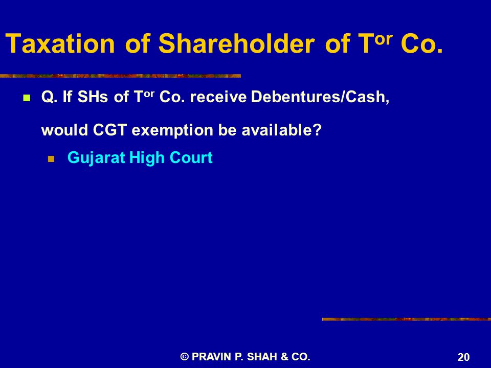 © PRAVIN P. SHAH & CO. 20 Taxation of Shareholder of T or Co. Q. If SHs of T or Co. receive Debentures/Cash, would CGT exemption be available? Gujarat