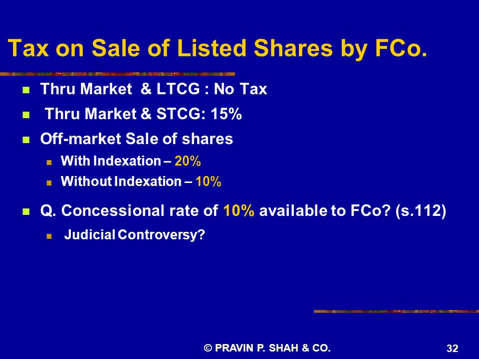 © PRAVIN P. SHAH & CO. 32 Tax on Sale of Listed Shares by FCo. Thru Market & LTCG : No Tax Thru Market & STCG: 15% Off-market Sale of shares With Inde