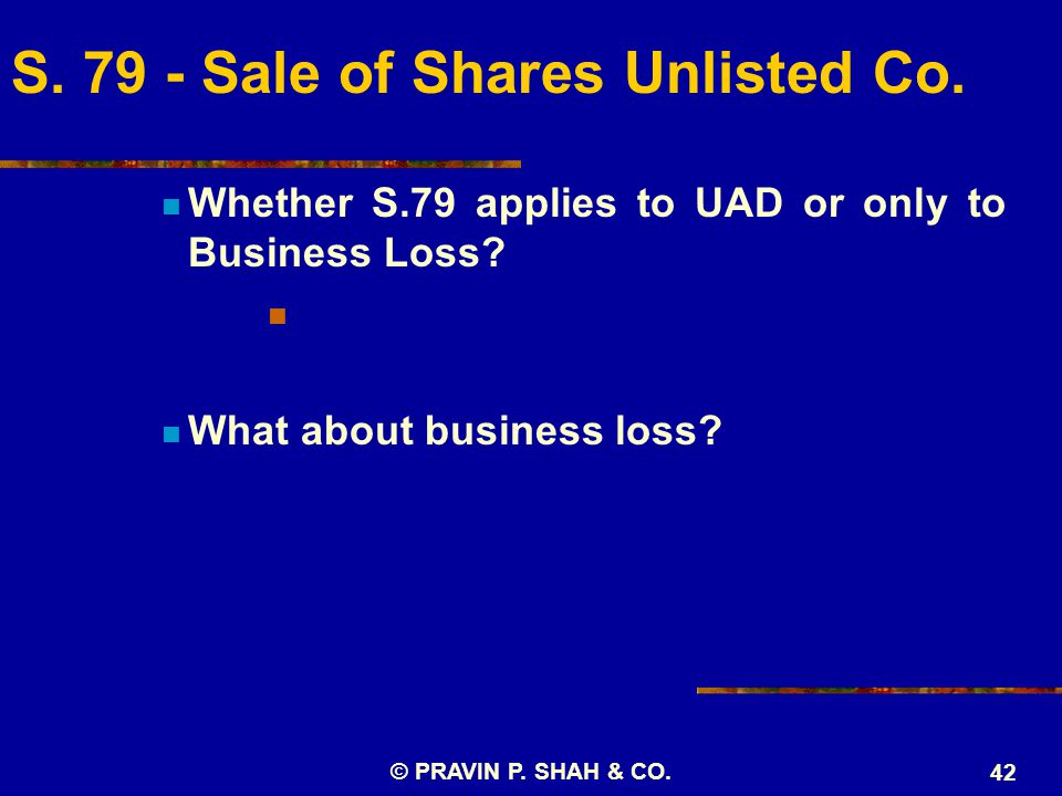 © PRAVIN P. SHAH & CO. 42 Whether S.79 applies to UAD or only to Business Loss.