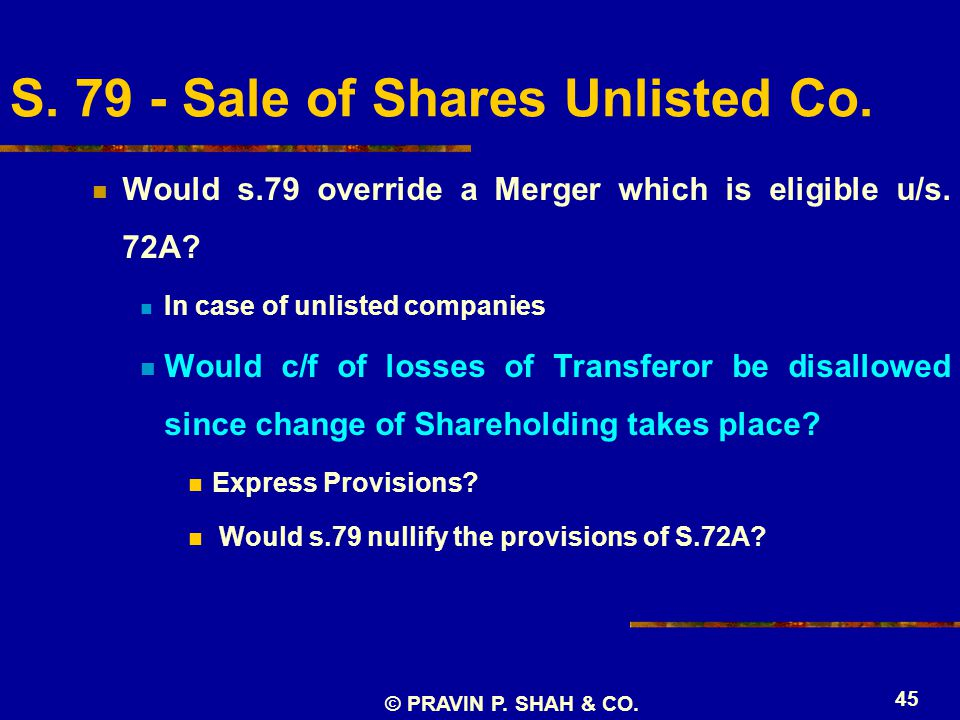 © PRAVIN P. SHAH & CO. 45 S. 79 - Sale of Shares Unlisted Co. Would s.79 override a Merger which is eligible u/s. 72A? In case of unlisted companies W