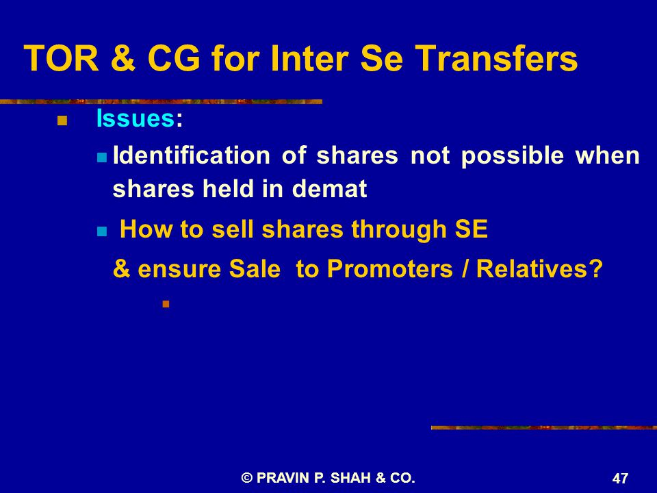 © PRAVIN P. SHAH & CO. 47 TOR & CG for Inter Se Transfers Issues: Identification of shares not possible when shares held in demat How to sell shares t