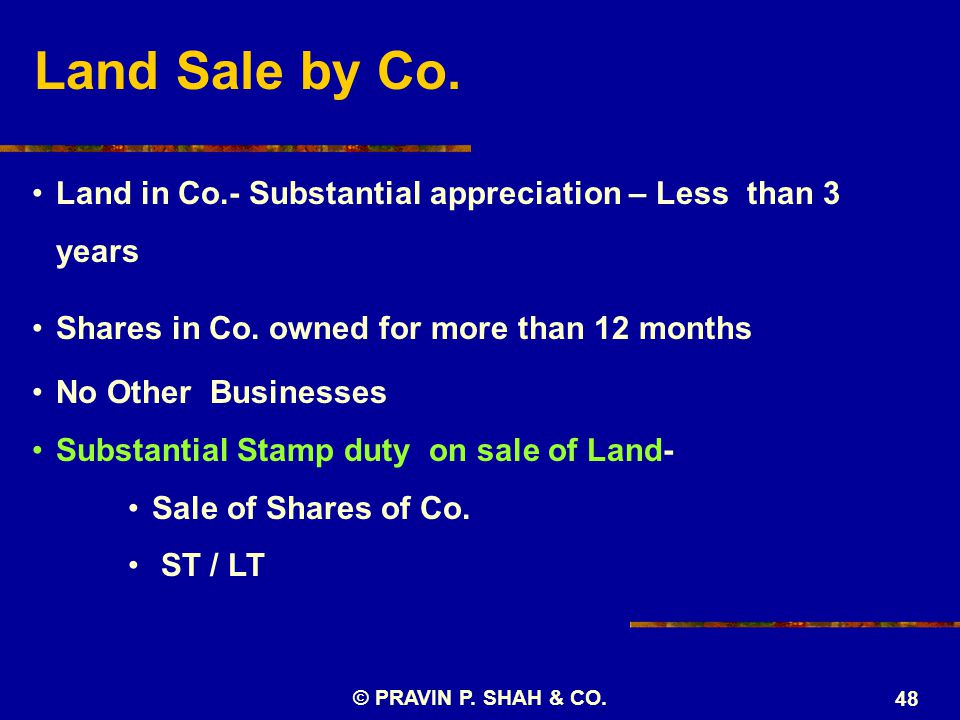 © PRAVIN P. SHAH & CO. 48 Land in Co.- Substantial appreciation – Less than 3 years Shares in Co. owned for more than 12 months No Other Businesses Su