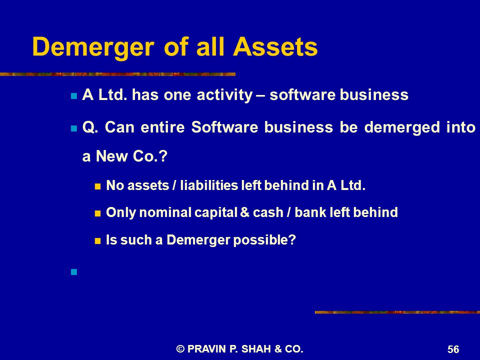 © PRAVIN P. SHAH & CO. 56 Demerger of all Assets A Ltd.