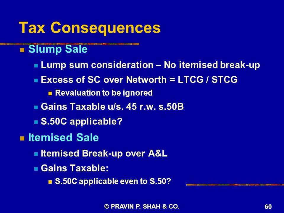 © PRAVIN P. SHAH & CO. 60 Tax Consequences Slump Sale Lump sum consideration – No itemised break-up Excess of SC over Networth = LTCG / STCG Revaluati