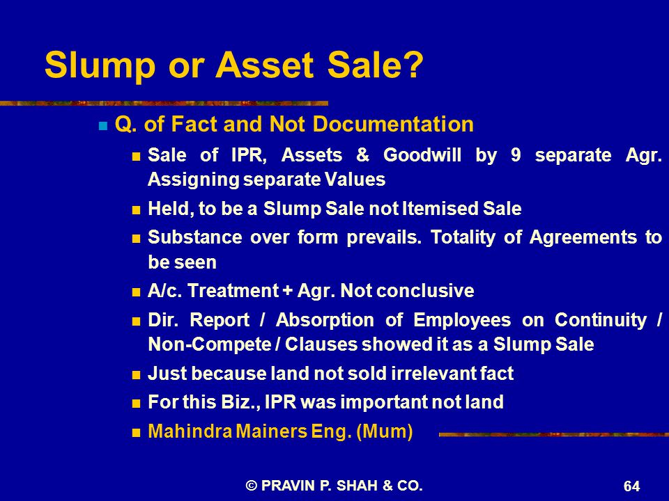 Slump or Asset Sale? Q. of Fact and Not Documentation Sale of IPR, Assets & Goodwill by 9 separate Agr. Assigning separate Values Held, to be a Slump
