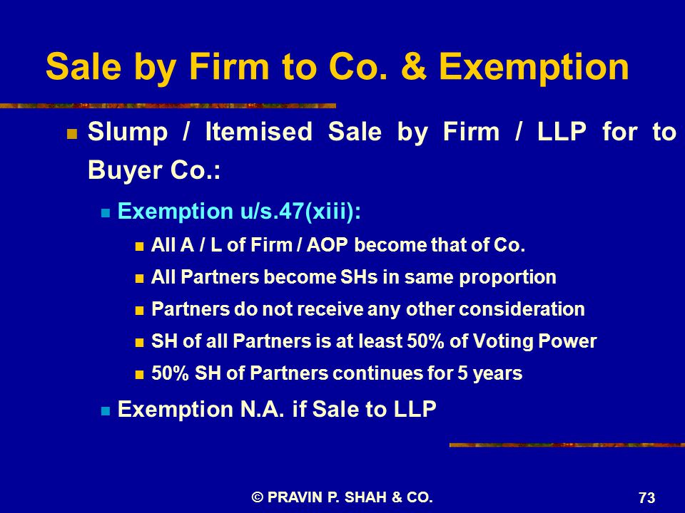© PRAVIN P. SHAH & CO. 73 Sale by Firm to Co. & Exemption Slump / Itemised Sale by Firm / LLP for to Buyer Co.: Exemption u/s.47(xiii): All A / L of F