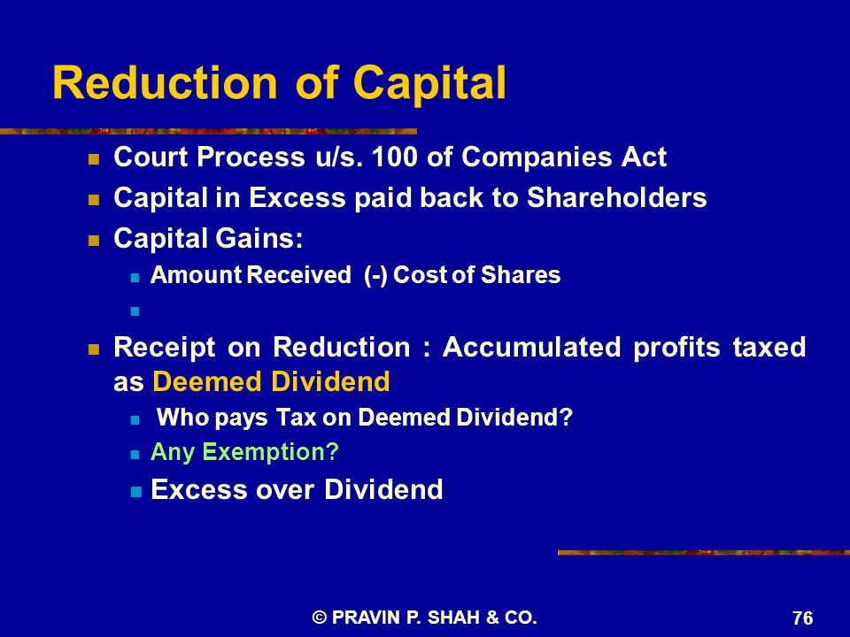 © PRAVIN P. SHAH & CO. 76 Court Process u/s. 100 of Companies Act Capital in Excess paid back to Shareholders Capital Gains: Amount Received (-) Cost