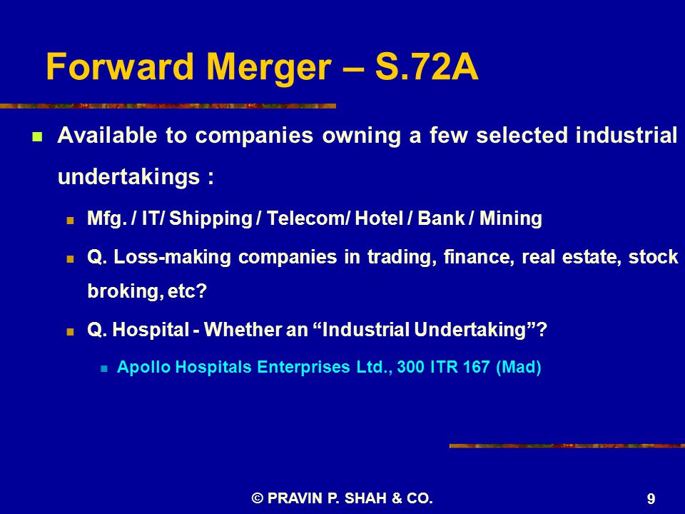 Forward Merger – S.72A Available to companies owning a few selected industrial undertakings : Mfg. / IT/ Shipping / Telecom/ Hotel / Bank / Mining Q.