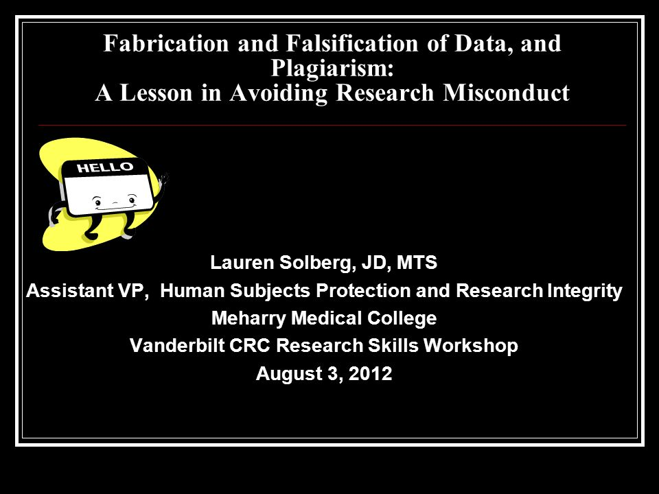 Fabrication and Falsification of Data, and Plagiarism: A Lesson in Avoiding Research Misconduct Lauren Solberg, JD, MTS Assistant VP, Human Subjects Protection and Research Integrity Meharry Medical College Vanderbilt CRC Research Skills Workshop August 3, 2012