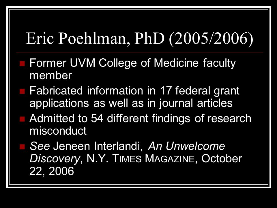 Eric Poehlman, PhD (2005/2006) Former UVM College of Medicine faculty member Fabricated information in 17 federal grant applications as well as in journal articles Admitted to 54 different findings of research misconduct See Jeneen Interlandi, An Unwelcome Discovery, N.Y.