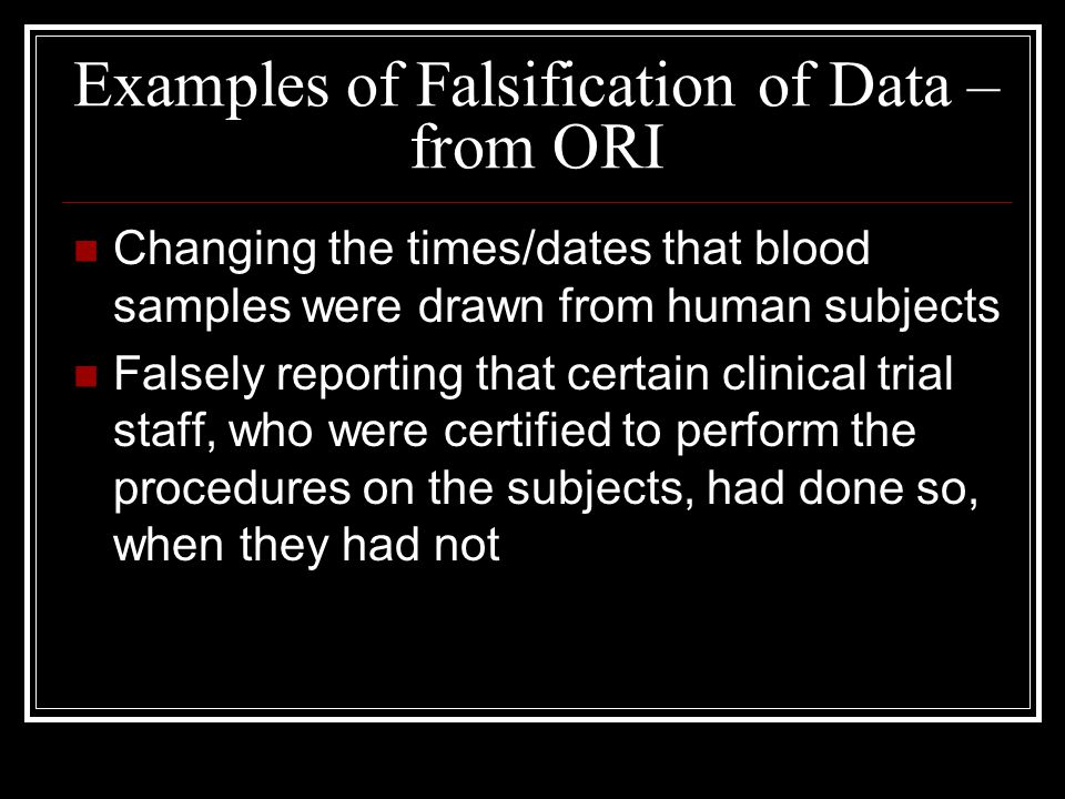 Examples of Falsification of Data – from ORI Changing the times/dates that blood samples were drawn from human subjects Falsely reporting that certain clinical trial staff, who were certified to perform the procedures on the subjects, had done so, when they had not