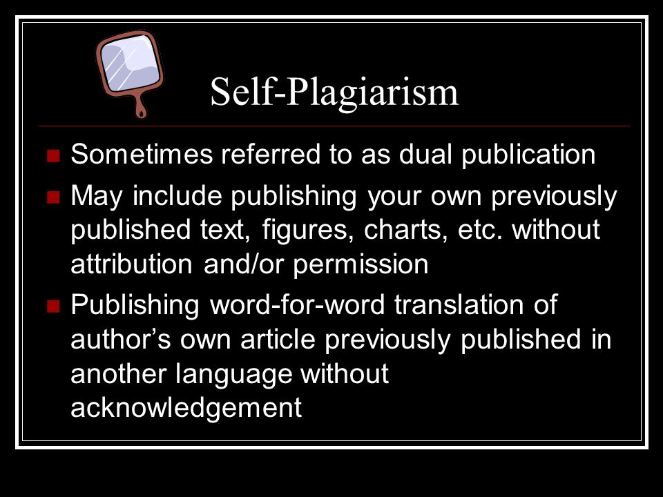 Self-Plagiarism Sometimes referred to as dual publication May include publishing your own previously published text, figures, charts, etc.