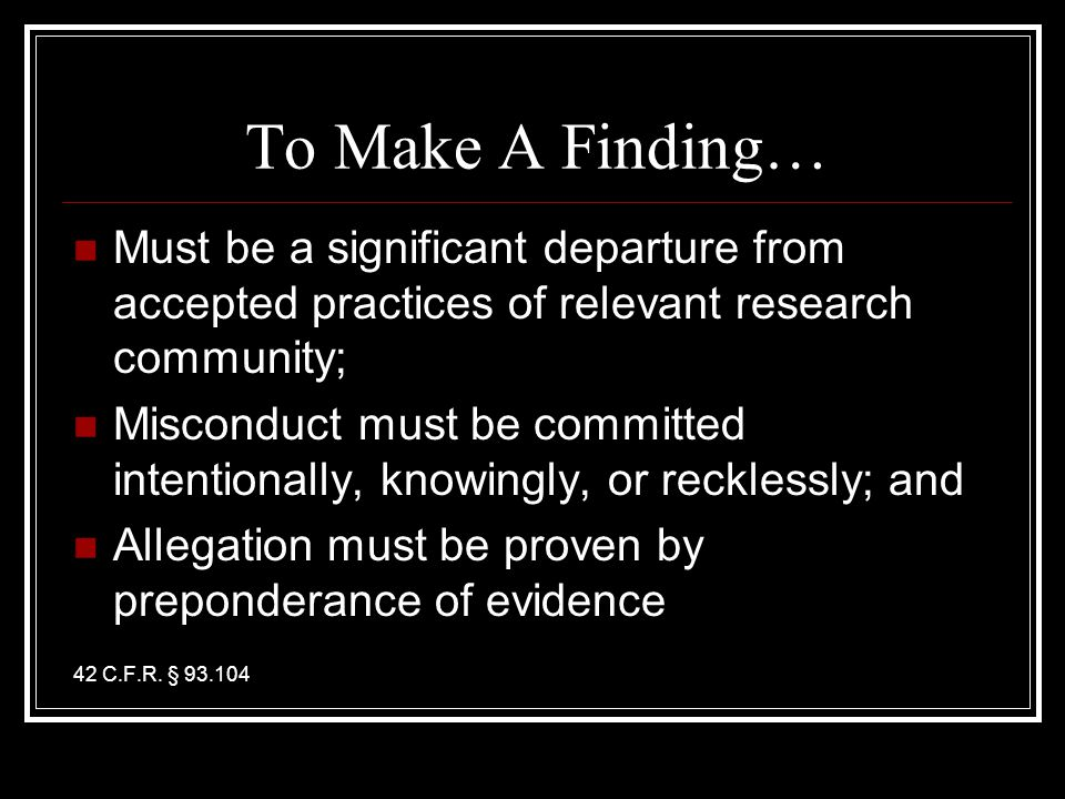 To Make A Finding… Must be a significant departure from accepted practices of relevant research community; Misconduct must be committed intentionally, knowingly, or recklessly; and Allegation must be proven by preponderance of evidence 42 C.F.R.