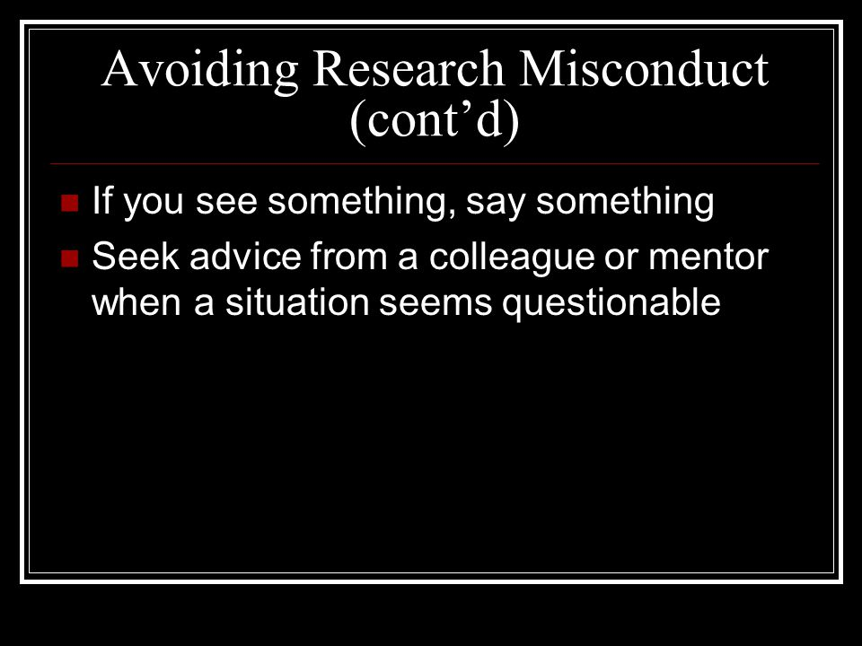 Avoiding Research Misconduct (cont'd) If you see something, say something Seek advice from a colleague or mentor when a situation seems questionable
