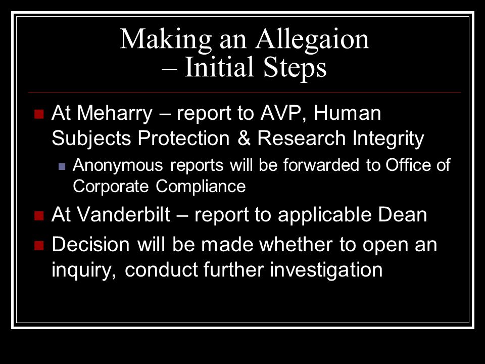 Making an Allegaion – Initial Steps At Meharry – report to AVP, Human Subjects Protection & Research Integrity Anonymous reports will be forwarded to Office of Corporate Compliance At Vanderbilt – report to applicable Dean Decision will be made whether to open an inquiry, conduct further investigation