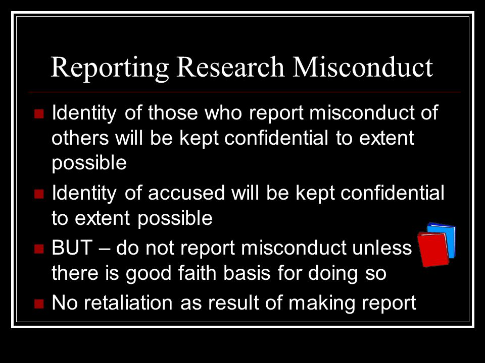 Reporting Research Misconduct Identity of those who report misconduct of others will be kept confidential to extent possible Identity of accused will be kept confidential to extent possible BUT – do not report misconduct unless there is good faith basis for doing so No retaliation as result of making report