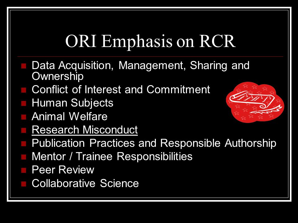 ORI Emphasis on RCR Data Acquisition, Management, Sharing and Ownership Conflict of Interest and Commitment Human Subjects Animal Welfare Research Misconduct Publication Practices and Responsible Authorship Mentor / Trainee Responsibilities Peer Review Collaborative Science
