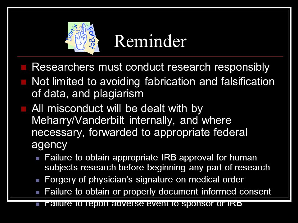 Reminder Researchers must conduct research responsibly Not limited to avoiding fabrication and falsification of data, and plagiarism All misconduct will be dealt with by Meharry/Vanderbilt internally, and where necessary, forwarded to appropriate federal agency Failure to obtain appropriate IRB approval for human subjects research before beginning any part of research Forgery of physician's signature on medical order Failure to obtain or properly document informed consent Failure to report adverse event to sponsor or IRB