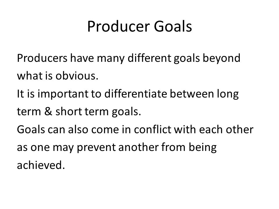 Producer Goals Producers have many different goals beyond what is obvious. It is important to differentiate between long term & short term goals. Goal