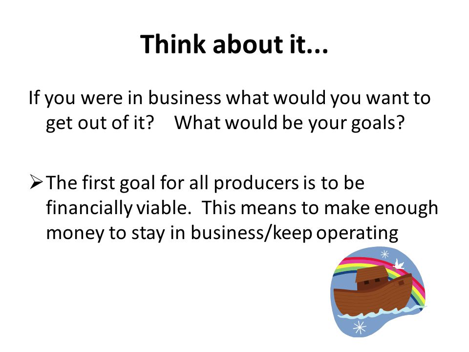 Think about it... If you were in business what would you want to get out of it? What would be your goals?  The first goal for all producers is to be