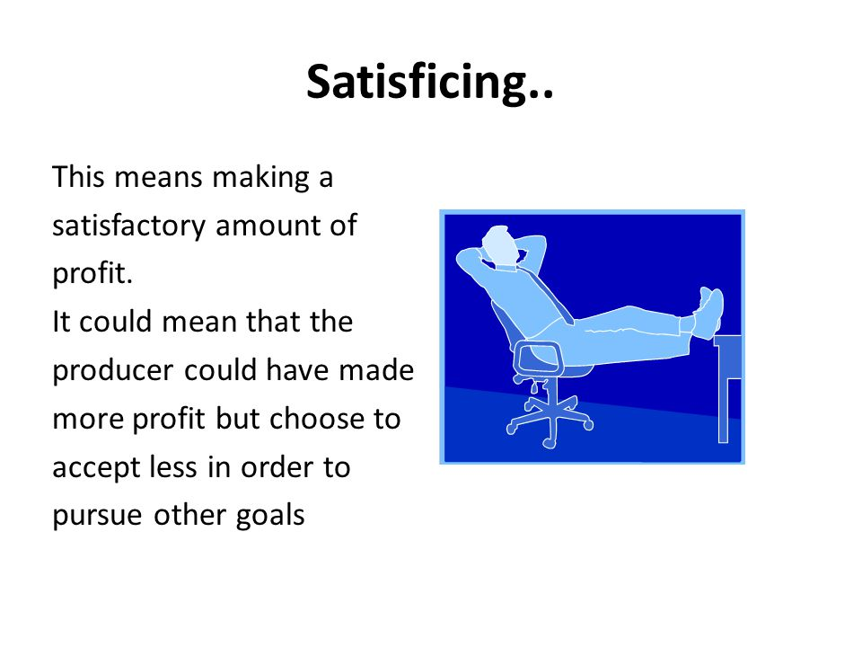 Satisficing.. This means making a satisfactory amount of profit. It could mean that the producer could have made more profit but choose to accept less