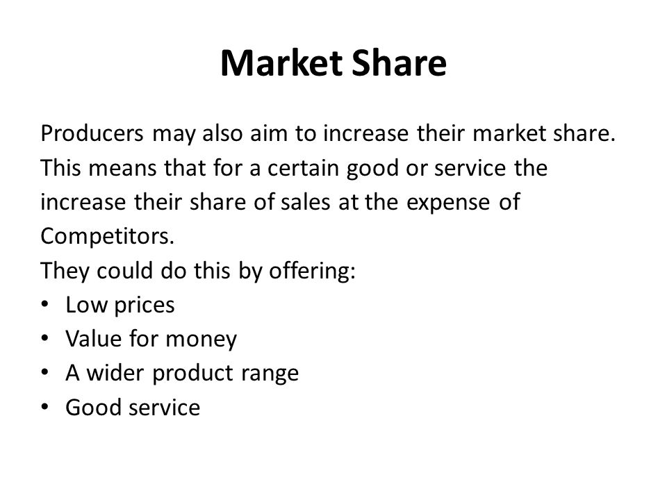 Market Share Producers may also aim to increase their market share. This means that for a certain good or service the increase their share of sales at