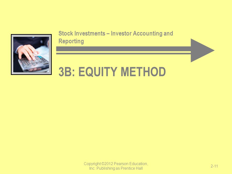 3B: EQUITY METHOD Stock Investments – Investor Accounting and Reporting Copyright ©2012 Pearson Education, Inc. Publishing as Prentice Hall 2-11