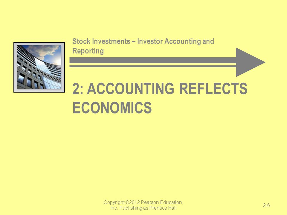 2: ACCOUNTING REFLECTS ECONOMICS Stock Investments – Investor Accounting and Reporting Copyright ©2012 Pearson Education, Inc. Publishing as Prentice