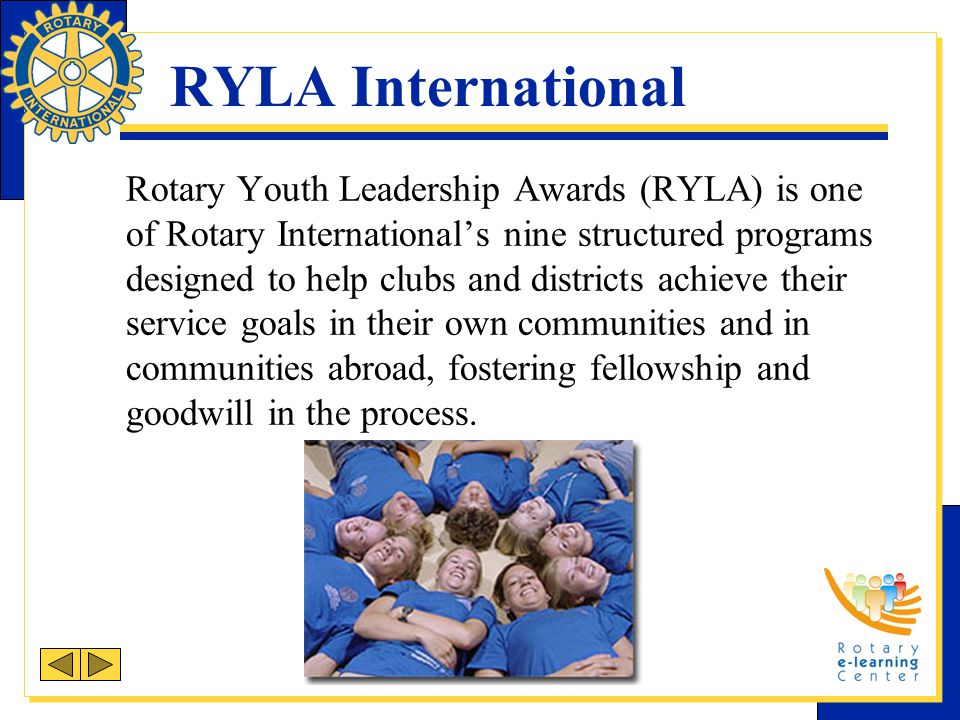 RYLA International Rotary Youth Leadership Awards (RYLA) is one of Rotary International's nine structured programs designed to help clubs and districts achieve their service goals in their own communities and in communities abroad, fostering fellowship and goodwill in the process.