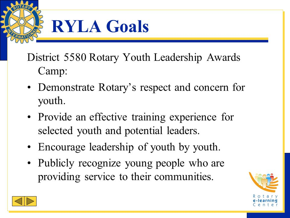 RYLA Goals District 5580 Rotary Youth Leadership Awards Camp: Demonstrate Rotary's respect and concern for youth.