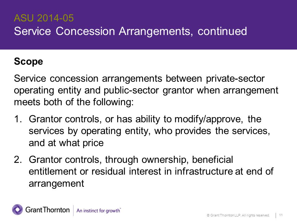 © Grant Thornton LLP. All rights reserved. 11 ASU 2014-05 Service Concession Arrangements, continued Scope Service concession arrangements between pri
