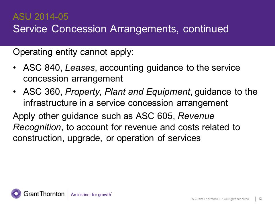 © Grant Thornton LLP. All rights reserved. 12 ASU 2014-05 Service Concession Arrangements, continued Operating entity cannot apply: ASC 840, Leases, a