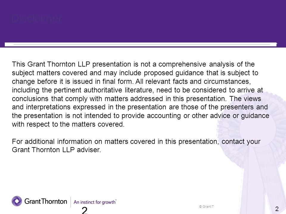 © Grant Thornton LLP. All rights reserved. 2 2 Disclaimer This Grant Thornton LLP presentation is not a comprehensive analysis of the subject matters