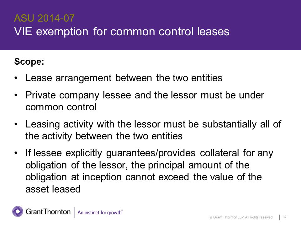 © Grant Thornton LLP. All rights reserved. 37 ASU 2014-07 VIE exemption for common control leases Scope: Lease arrangement between the two entities Pr