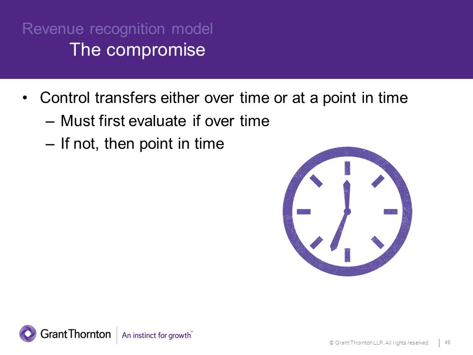© Grant Thornton LLP. All rights reserved. 49 Revenue recognition model The compromise Control transfers either over time or at a point in time –Must