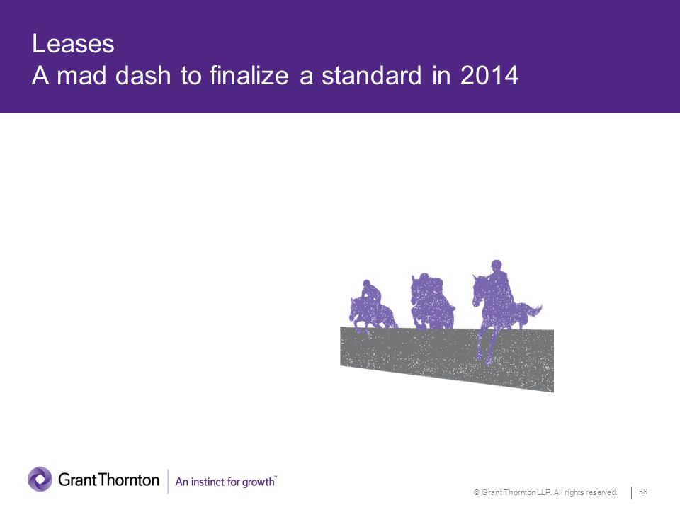 © Grant Thornton LLP. All rights reserved. 56 Leases A mad dash to finalize a standard in 2014
