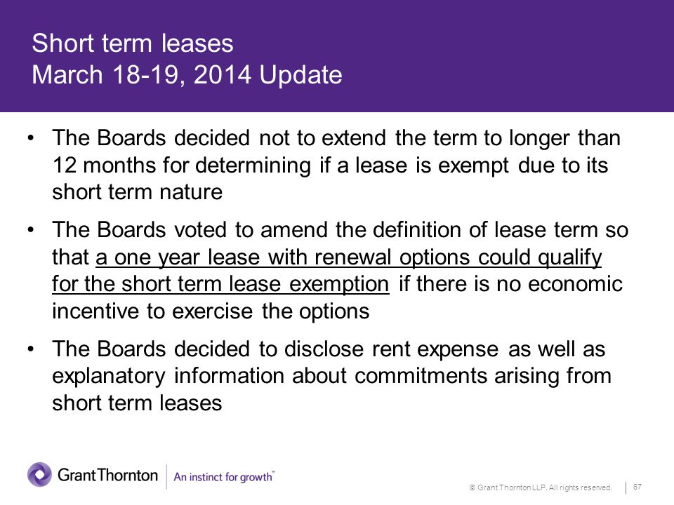 © Grant Thornton LLP. All rights reserved. 67 Short term leases March 18-19, 2014 Update The Boards decided not to extend the term to longer than 12 m