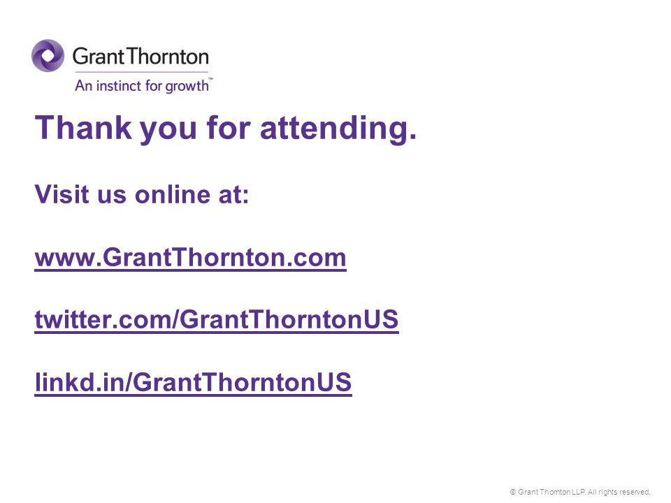 © Grant Thornton LLP. All rights reserved. Thank you for attending. Visit us online at: www.GrantThornton.com twitter.com/GrantThorntonUS linkd.in/Gra
