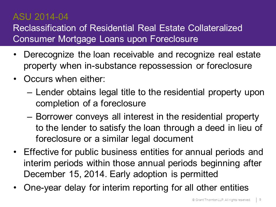 © Grant Thornton LLP. All rights reserved. 9 ASU 2014-04 Reclassification of Residential Real Estate Collateralized Consumer Mortgage Loans upon Forec