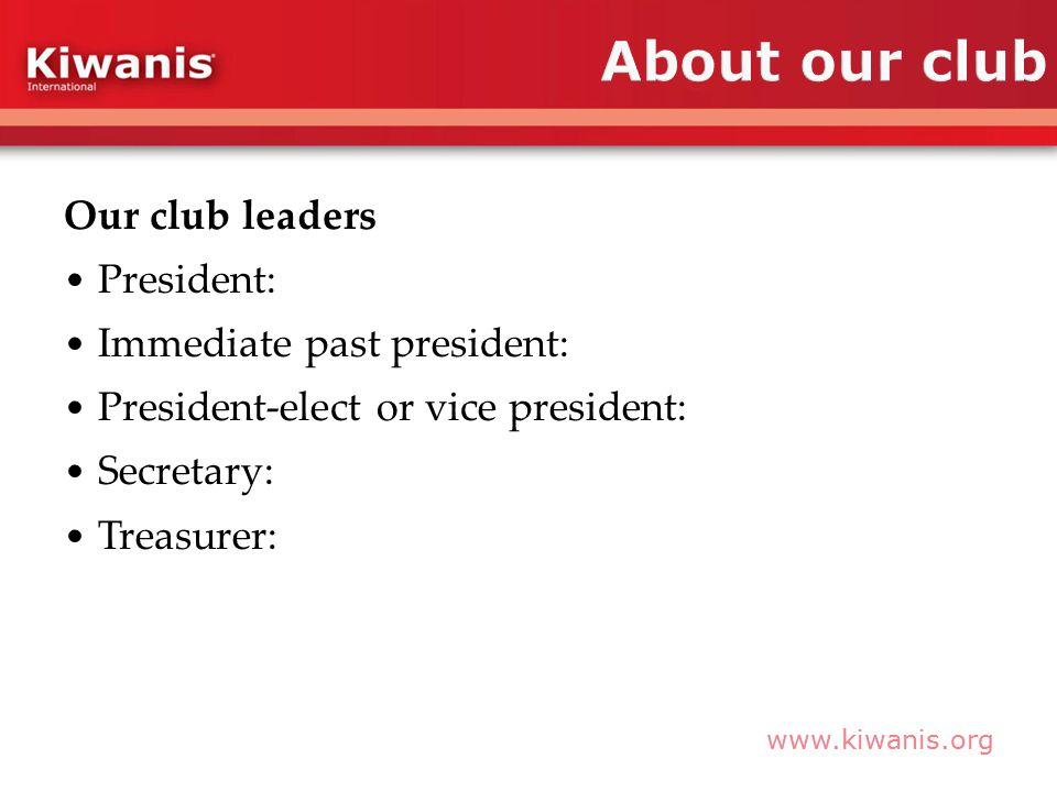 www.kiwanis.org Our club leaders President: Immediate past president: President-elect or vice president: Secretary: Treasurer: