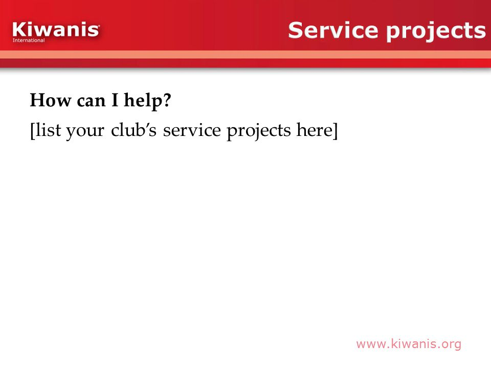 www.kiwanis.org How can I help? [list your club's service projects here]