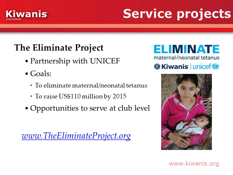 www.kiwanis.org The Eliminate Project Partnership with UNICEF Goals:  To eliminate maternal/neonatal tetanus  To raise US$110 million by 2015 Opportunities to serve at club level www.TheEliminateProject.org