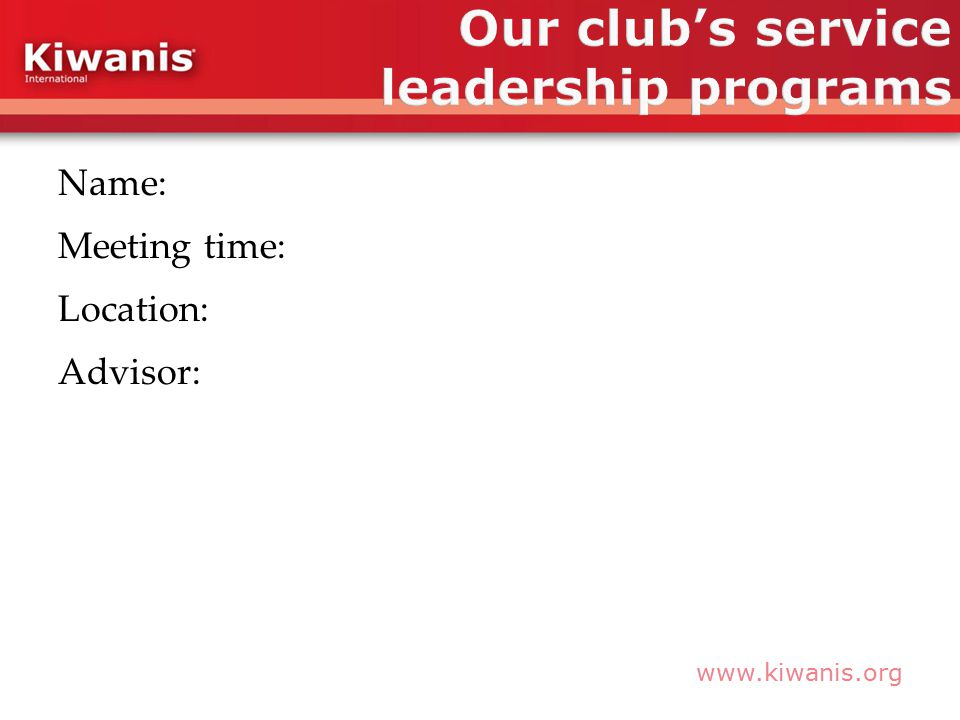 www.kiwanis.org Name: Meeting time: Location: Advisor: