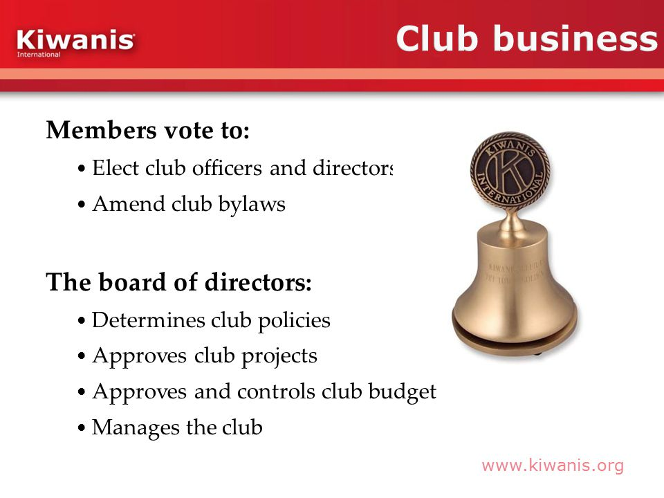 www.kiwanis.org Members vote to: Elect club officers and directors Amend club bylaws The board of directors: Determines club policies Approves club projects Approves and controls club budget Manages the club
