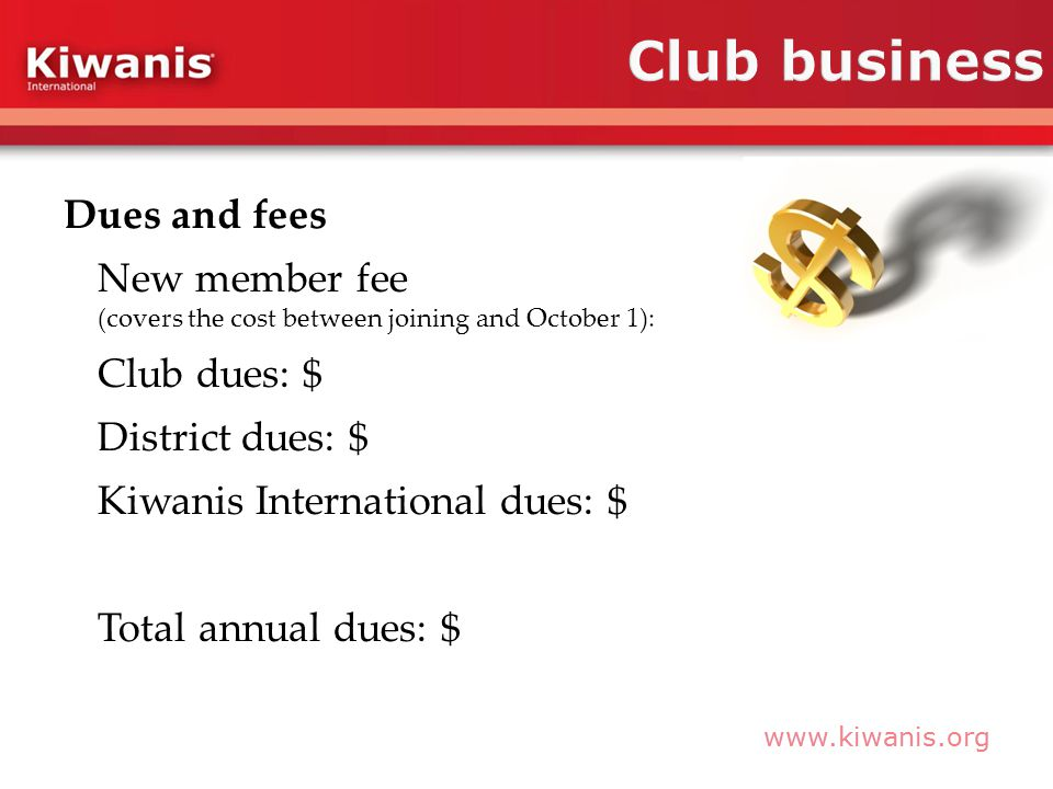 www.kiwanis.org Dues and fees New member fee (covers the cost between joining and October 1): Club dues: $ District dues: $ Kiwanis International dues: $ Total annual dues: $