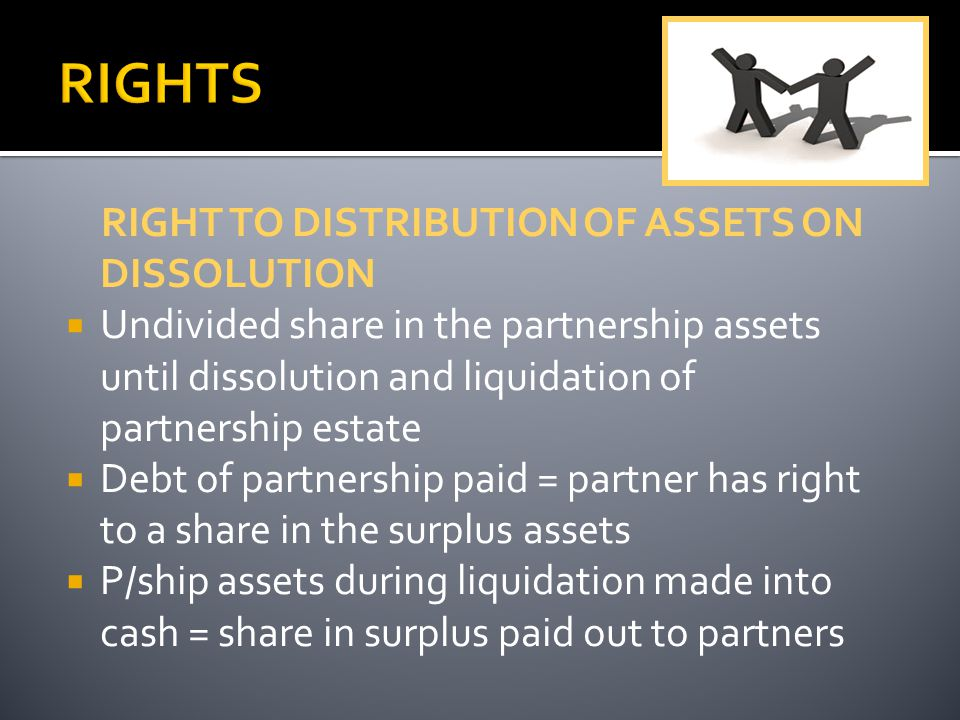 RIGHT TO DISTRIBUTION OF ASSETS ON DISSOLUTION  Undivided share in the partnership assets until dissolution and liquidation of partnership estate  Debt of partnership paid = partner has right to a share in the surplus assets  P/ship assets during liquidation made into cash = share in surplus paid out to partners