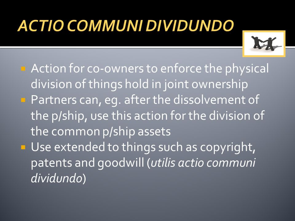  Action for co-owners to enforce the physical division of things hold in joint ownership  Partners can, eg. after the dissolvement of the p/ship, us