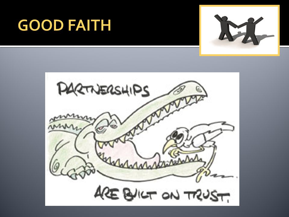  Highest good faith = uberimae fidei  Relationship between brothers  Good faith arise at outset when negotiating partnership agreement and continues after dissolution until final liquidation  Ground for dissolution of partnership  From relationship of good faith arise rights and duties of partners