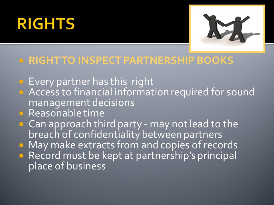  RIGHT TO INSPECT PARTNERSHIP BOOKS  Every partner has this right  Access to financial information required for sound management decisions  Reasonable time  Can approach third party - may not lead to the breach of confidentiality between partners  May make extracts from and copies of records  Record must be kept at partnership's principal place of business